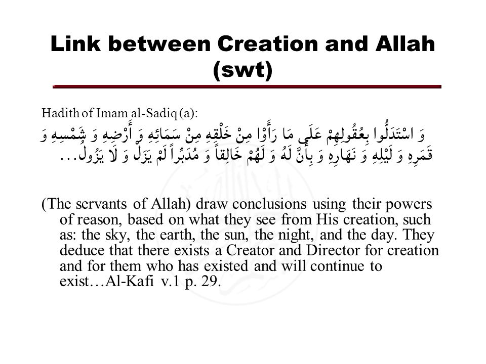 Link between Creation and Allah (swt) Hadith of Imam al-Sadiq (a): وَ اسْتَدَلُّوا بِعُقُولِهِمْ عَلَى مَا رَأَوْا مِنْ خَلْقِهِ مِنْ سَمَائِهِ وَ أَرْضِهِ وَ شَمْسِهِ وَ قَمَرِهِ وَ لَيْلِهِ وَ نَهَارِهِ وَ بِأَنَّ لَهُ وَ لَهُمْ خَالِقاً وَ مُدَبِّراً لَمْ يَزَلْ وَ لَا يَزُولُ...