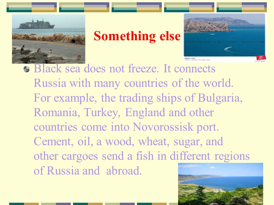 Something else Black sea does not freeze. It connects Russia with many countries of the world.