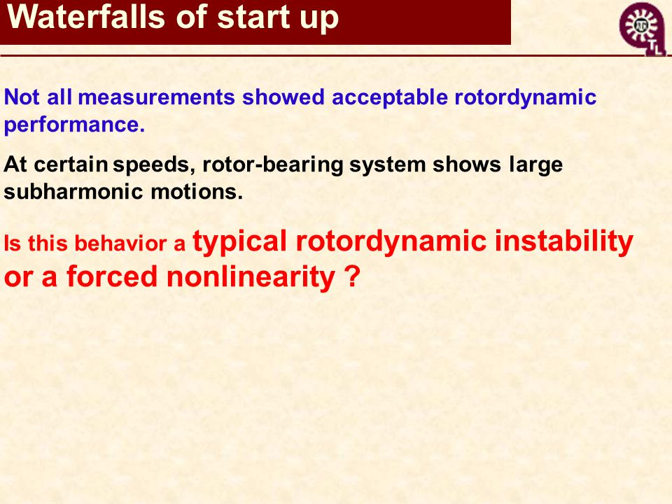 Not all measurements showed acceptable rotordynamicperformance.At certain speeds, rotor-bearing system shows largesubharmonic motions.Is this behavior a typical rotordynamic instability or a forced nonlinearity .