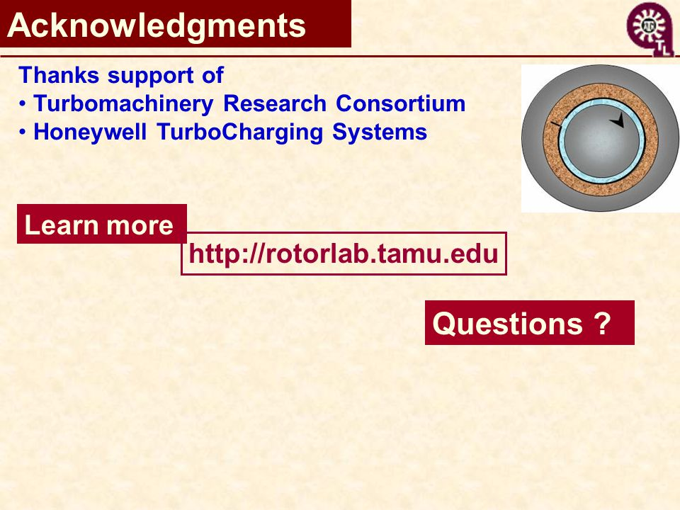 Acknowledgments Thanks support of Turbomachinery Research Consortium Honeywell TurboCharging Systems Learn more http://rotorlab.tamu.edu Questions