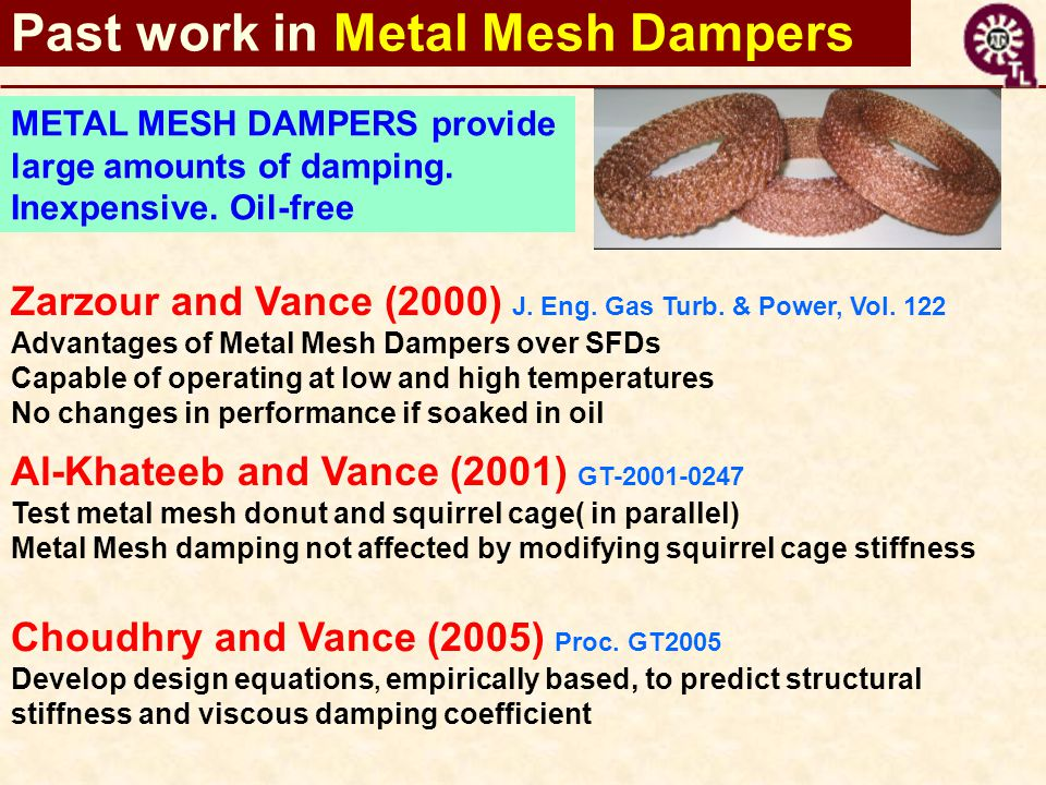Zarzour and Vance (2000) J. Eng. Gas Turb. & Power, Vol. 122 Advantages of Metal Mesh Dampers over SFDs Capable of operating at low and high temperatu