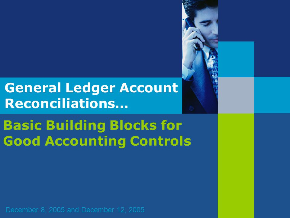 General Ledger Account Reconciliations… Basic Building Blocks for Good Accounting Controls December 8, 2005 and December 12, 2005