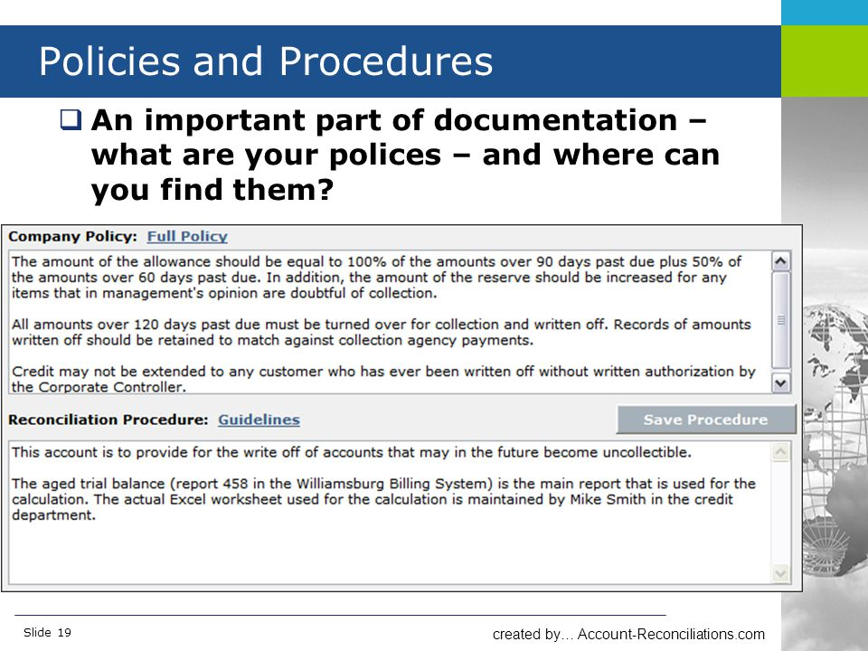 created by… Account-Reconciliations.com Slide 19 Policies and Procedures  An important part of documentation – what are your polices – and where can you find them?