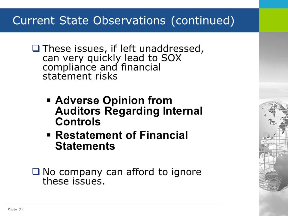 created by… Account-Reconciliations.com Slide 24 Current State Observations (continued)  These issues, if left unaddressed, can very quickly lead to SOX compliance and financial statement risks  Adverse Opinion from Auditors Regarding Internal Controls  Restatement of Financial Statements  No company can afford to ignore these issues.