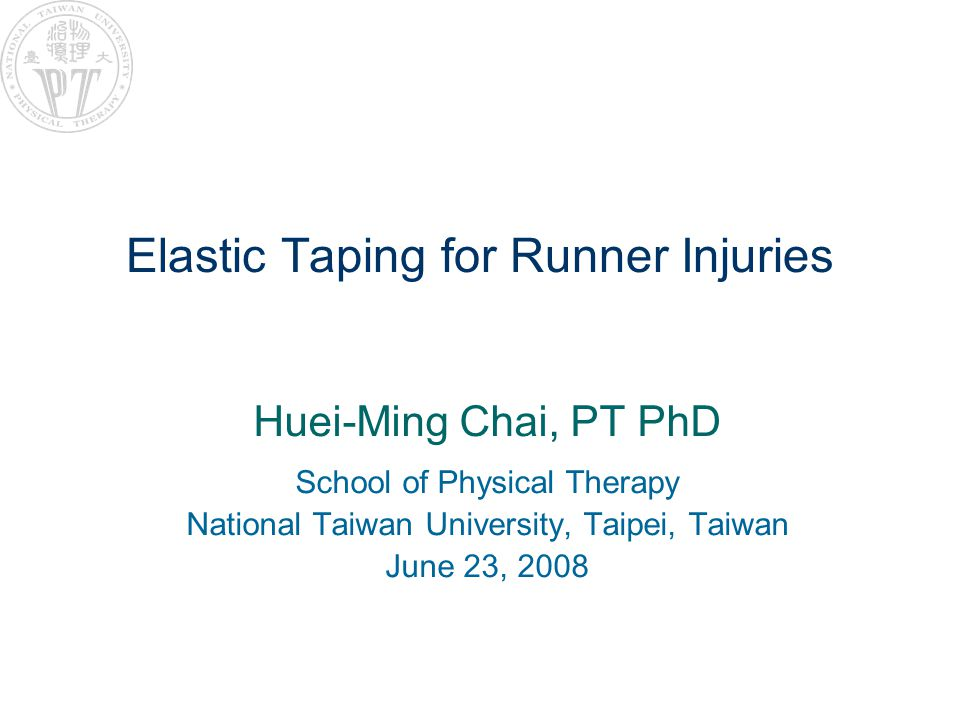 Elastic Taping for Runner Injuries Huei-Ming Chai, PT PhD School of Physical Therapy National Taiwan University, Taipei, Taiwan June 23, 2008