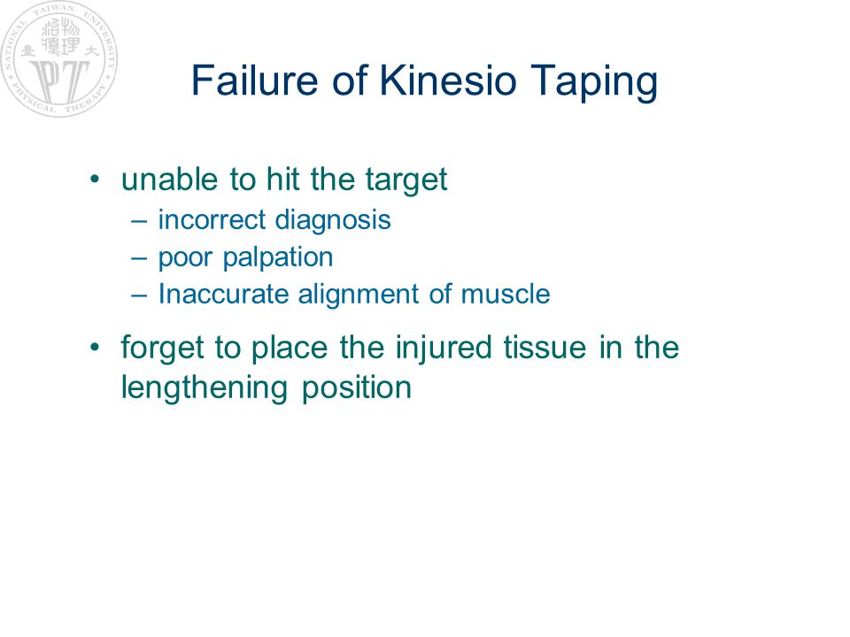 Failure of Kinesio Taping unable to hit the target –incorrect diagnosis –poor palpation –Inaccurate alignment of muscle forget to place the injured ti