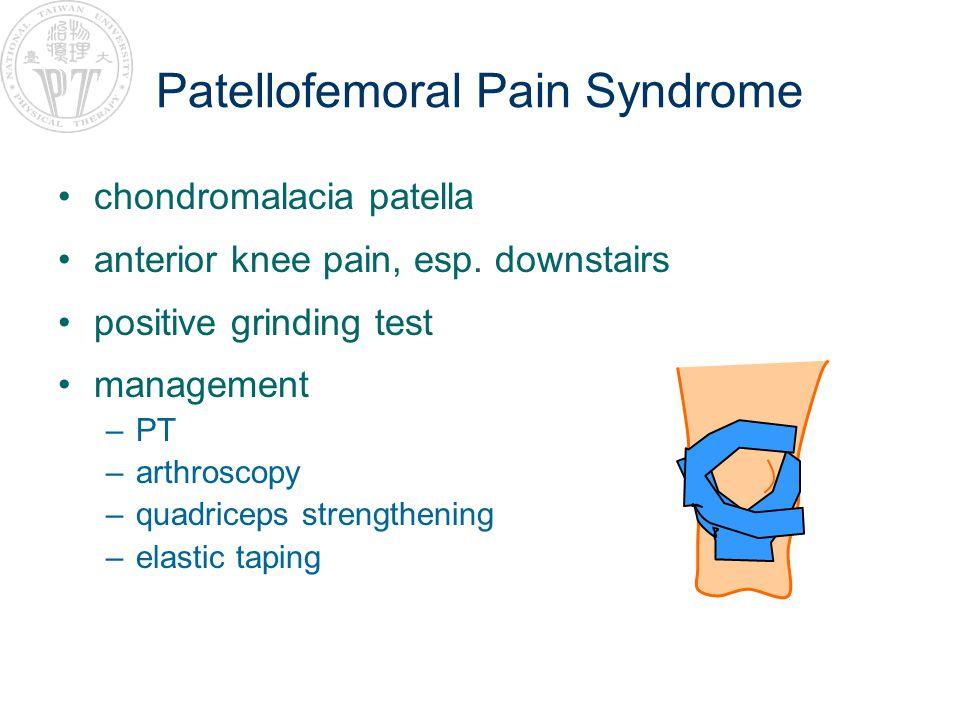Patellofemoral Pain Syndrome chondromalacia patella anterior knee pain, esp. downstairs positive grinding test management –PT –arthroscopy –quadriceps