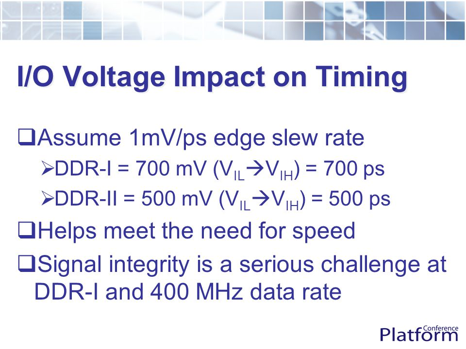 I/O Voltage Impact on Timing  Assume 1mV/ps edge slew rate  DDR-I = 700 mV (V IL  V IH ) = 700 ps  DDR-II = 500 mV (V IL  V IH ) = 500 ps  Helps meet the need for speed  Signal integrity is a serious challenge at DDR-I and 400 MHz data rate