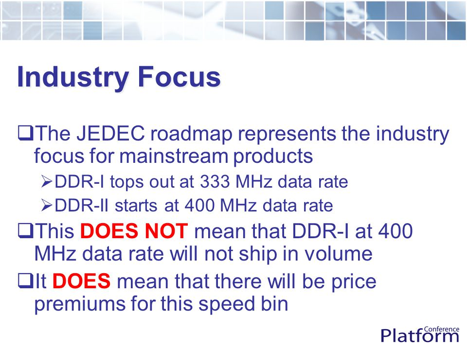 Industry Focus  The JEDEC roadmap represents the industry focus for mainstream products  DDR-I tops out at 333 MHz data rate  DDR-II starts at 400 MHz data rate  This DOES NOT mean that DDR-I at 400 MHz data rate will not ship in volume  It DOES mean that there will be price premiums for this speed bin