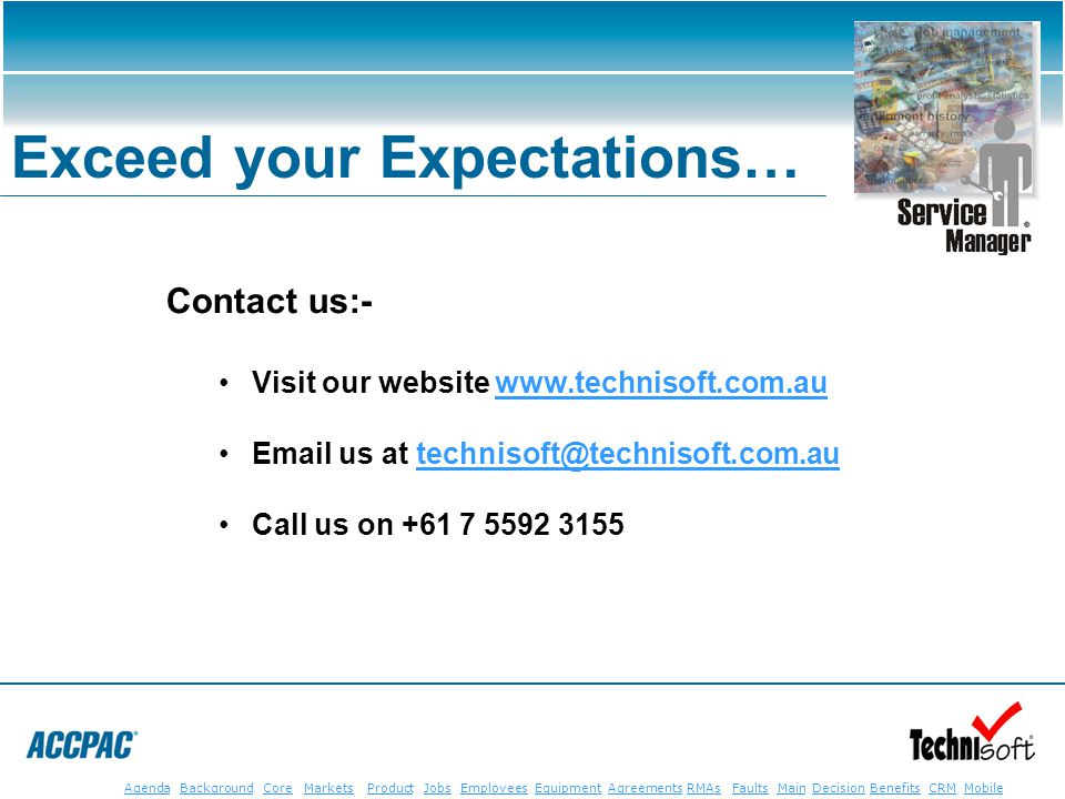 JobsEmployeesEquipmentAgreementsRMAsFaultsMainAgendaBackgroundCoreMarketsProductDecisionBenefitsBenefits CRM MobileCRMMobile Exceed your Expectations… Contact us:- Visit our website www.technisoft.com.auwww.technisoft.com.au Email us at technisoft@technisoft.com.autechnisoft@technisoft.com.au Call us on +61 7 5592 3155