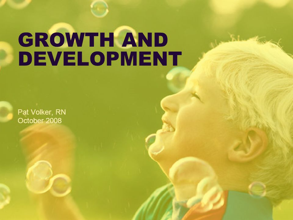 GROWTH AND DEVELOPMENT Pat Volker, RN October 2008