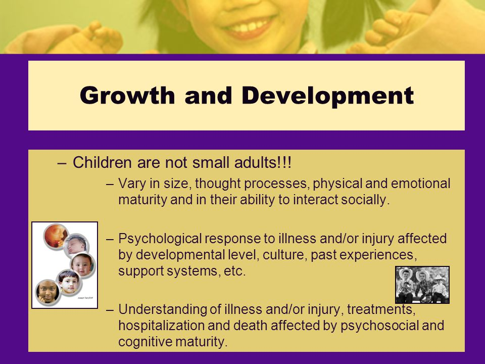 Growth and Development –Children are not small adults!!.