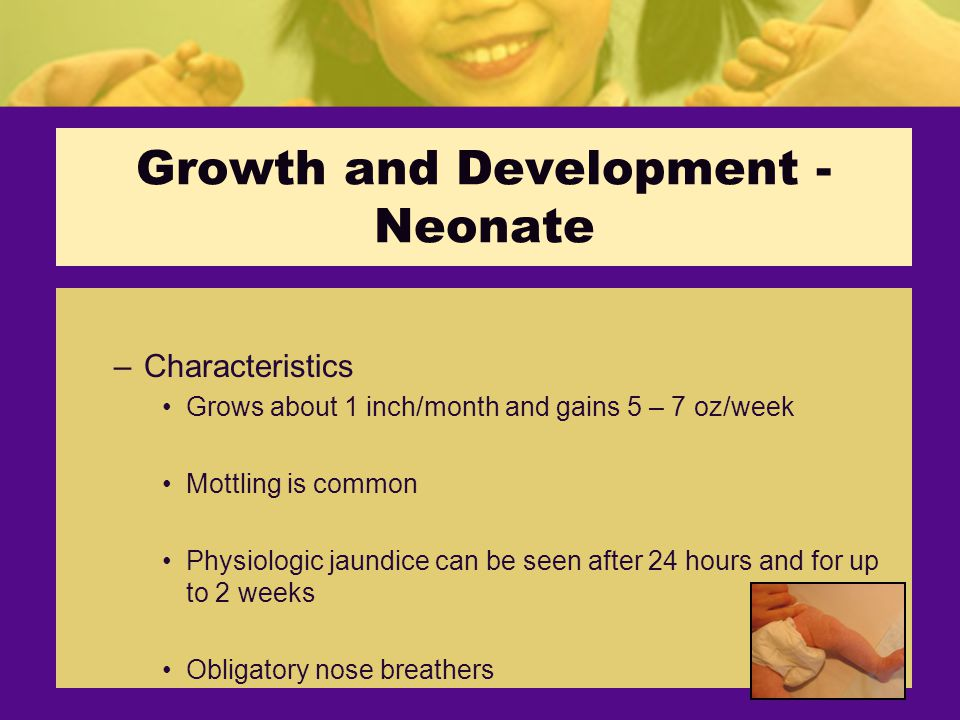 Growth and Development - Neonate –Characteristics Grows about 1 inch/month and gains 5 – 7 oz/week Mottling is common Physiologic jaundice can be seen after 24 hours and for up to 2 weeks Obligatory nose breathers