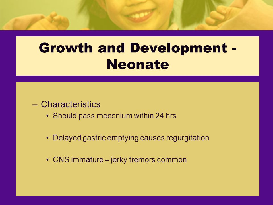 Growth and Development - Neonate –Characteristics Should pass meconium within 24 hrs Delayed gastric emptying causes regurgitation CNS immature – jerky tremors common