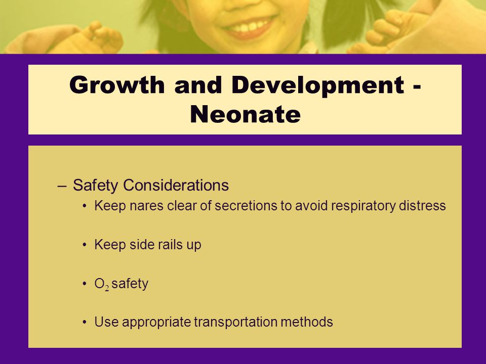 Growth and Development - Neonate –Safety Considerations Keep nares clear of secretions to avoid respiratory distress Keep side rails up O 2 safety Use appropriate transportation methods