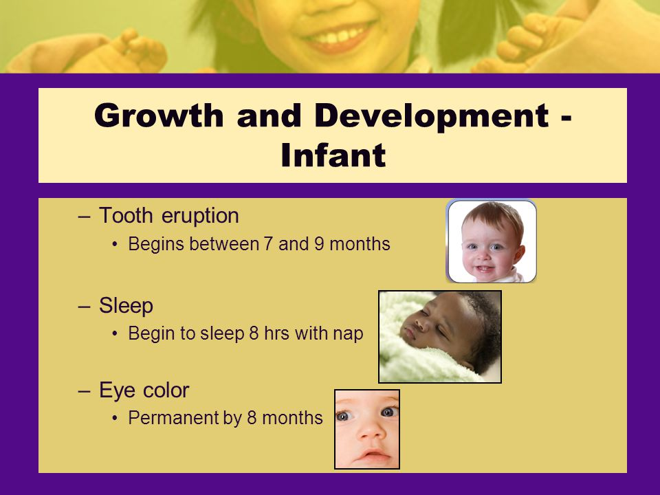 Growth and Development - Infant –Tooth eruption Begins between 7 and 9 months –Sleep Begin to sleep 8 hrs with nap –Eye color Permanent by 8 months