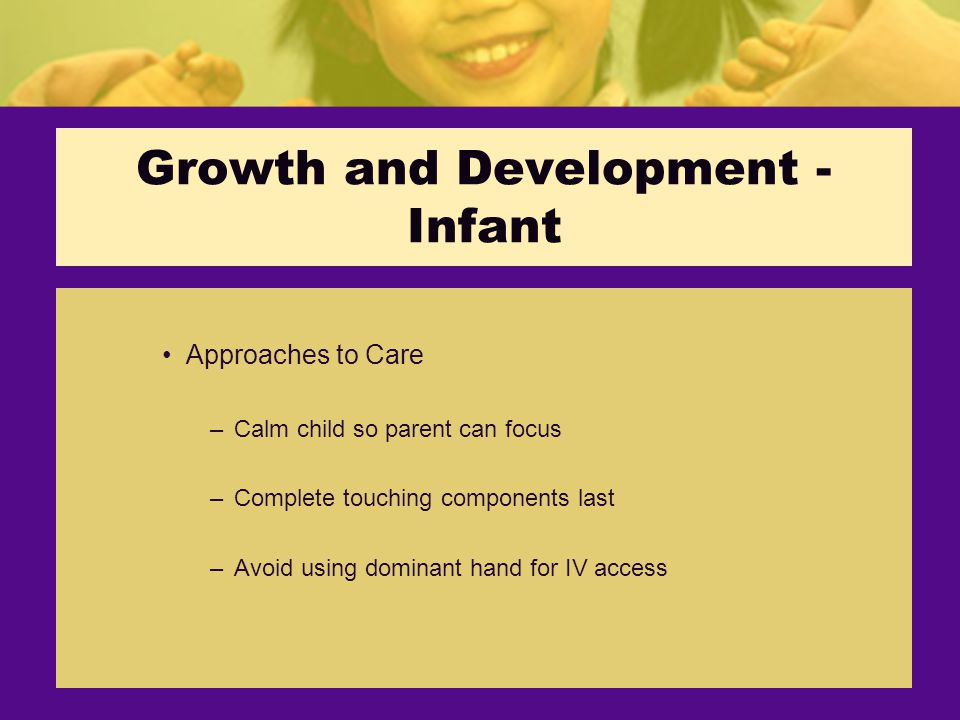 Growth and Development - Infant Approaches to Care –Calm child so parent can focus –Complete touching components last –Avoid using dominant hand for IV access