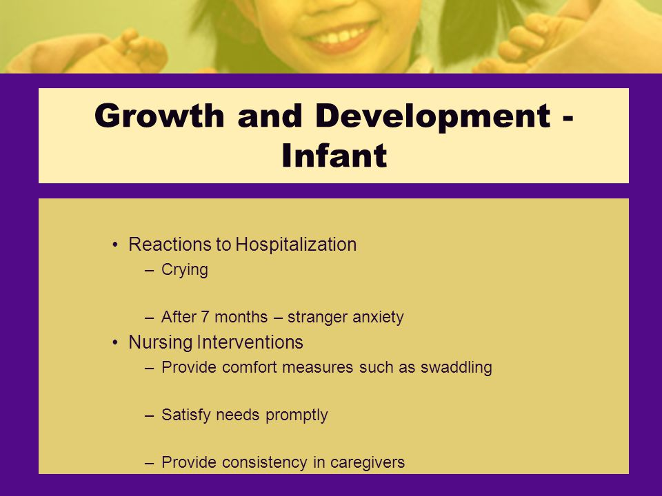 Growth and Development - Infant Reactions to Hospitalization –Crying –After 7 months – stranger anxiety Nursing Interventions –Provide comfort measures such as swaddling –Satisfy needs promptly –Provide consistency in caregivers