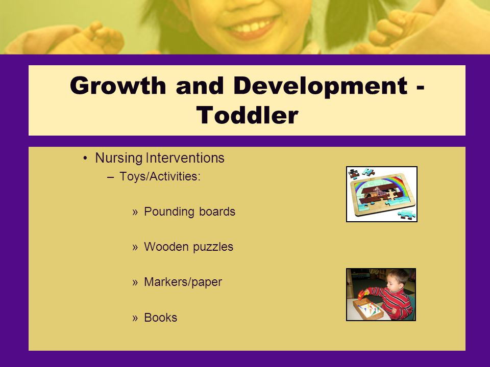 Growth and Development - Toddler Nursing Interventions –Toys/Activities: »Pounding boards »Wooden puzzles »Markers/paper »Books