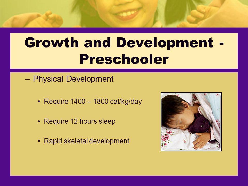 Growth and Development - Preschooler –Physical Development Require 1400 – 1800 cal/kg/day Require 12 hours sleep Rapid skeletal development