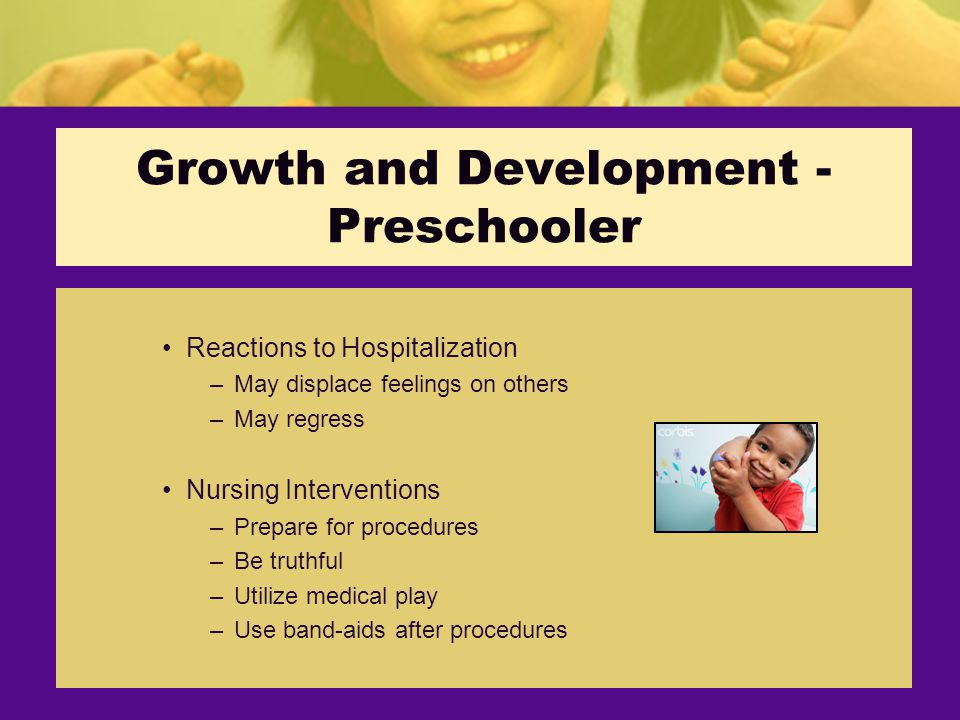 Growth and Development - Preschooler Reactions to Hospitalization –May displace feelings on others –May regress Nursing Interventions –Prepare for procedures –Be truthful –Utilize medical play –Use band-aids after procedures