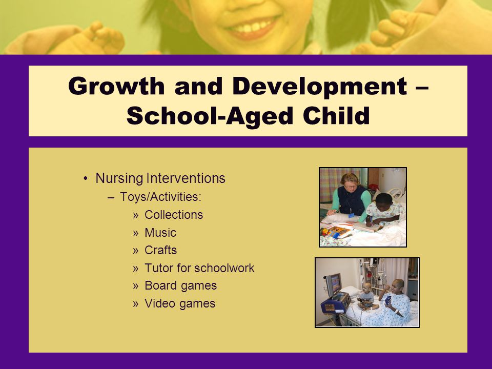 Growth and Development – School-Aged Child Nursing Interventions –Toys/Activities: »Collections »Music »Crafts »Tutor for schoolwork »Board games »Video games
