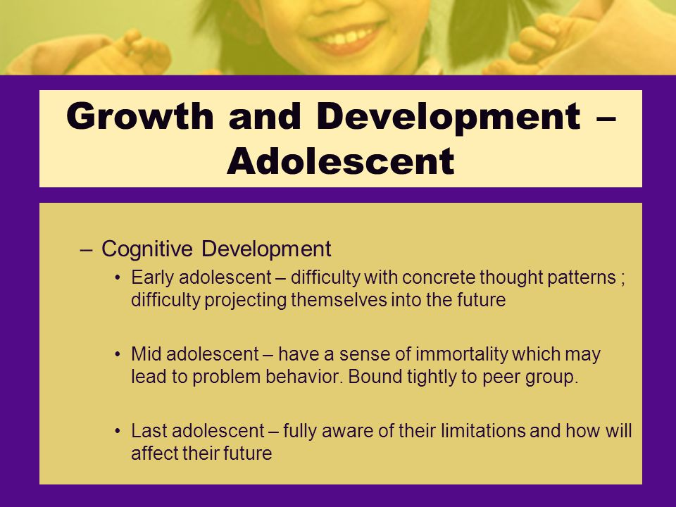 –Cognitive Development Early adolescent – difficulty with concrete thought patterns ; difficulty projecting themselves into the future Mid adolescent – have a sense of immortality which may lead to problem behavior.