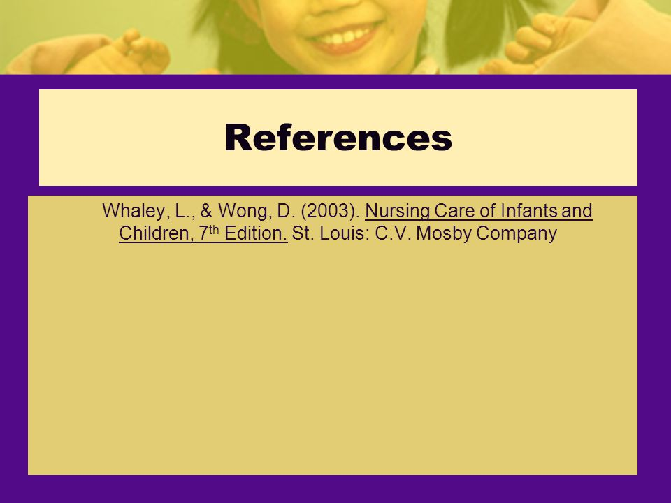 References Whaley, L., & Wong, D.(2003). Nursing Care of Infants and Children, 7 th Edition.