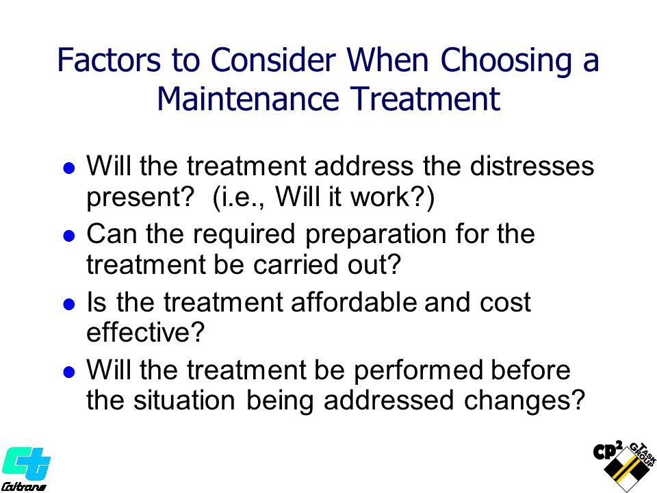 Factors to Consider When Choosing a Maintenance Treatment Will the treatment address the distresses present? (i.e., Will it work?) Can the required pr