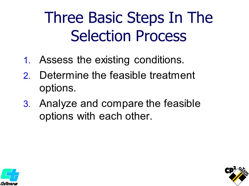 Three Basic Steps In The Selection Process 1. Assess the existing conditions. 2. Determine the feasible treatment options. 3. Analyze and compare the