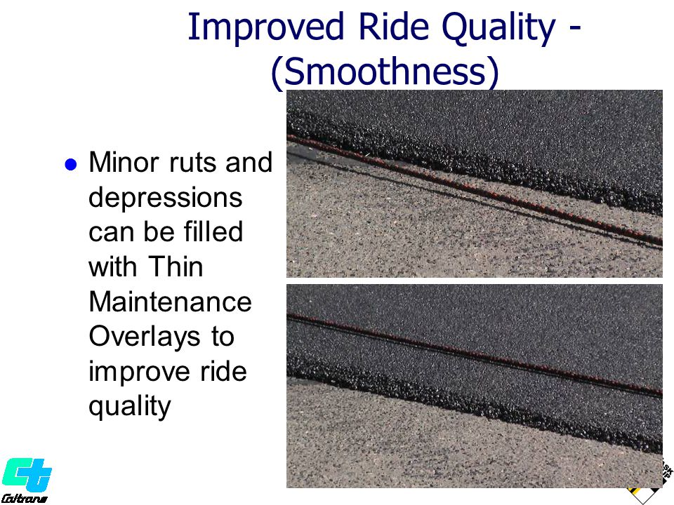 Improved Ride Quality - (Smoothness) Minor ruts and depressions can be filled with Thin Maintenance Overlays to improve ride quality