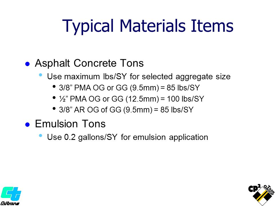 """Typical Materials Items Asphalt Concrete Tons Use maximum lbs/SY for selected aggregate size 3/8"""" PMA OG or GG (9.5mm) = 85 lbs/SY ½"""" PMA OG or GG (12"""