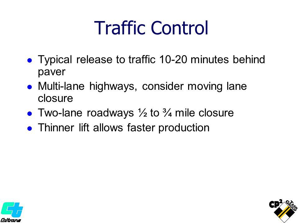 Traffic Control Typical release to traffic 10-20 minutes behind paver Multi-lane highways, consider moving lane closure Two-lane roadways ½ to ¾ mile