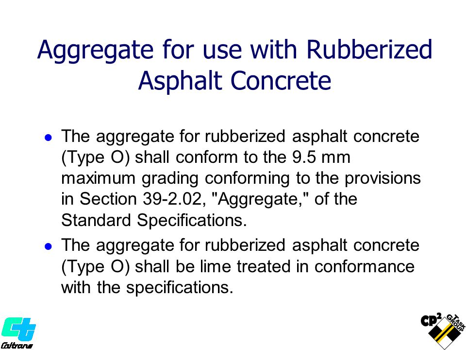 Aggregate for use with Rubberized Asphalt Concrete The aggregate for rubberized asphalt concrete (Type O) shall conform to the 9.5 mm maximum grading