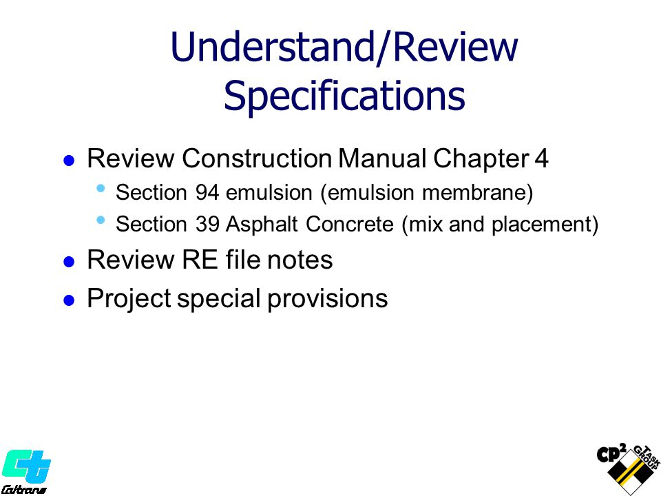 Understand/Review Specifications Review Construction Manual Chapter 4 Section 94 emulsion (emulsion membrane) Section 39 Asphalt Concrete (mix and pla