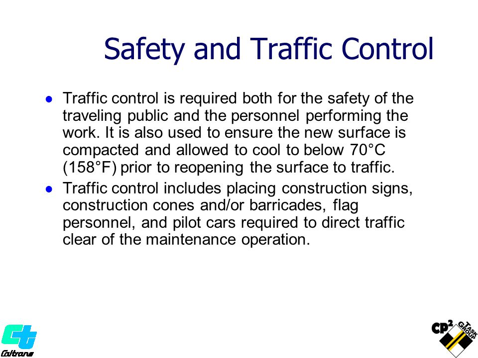 Safety and Traffic Control Traffic control is required both for the safety of the traveling public and the personnel performing the work. It is also u