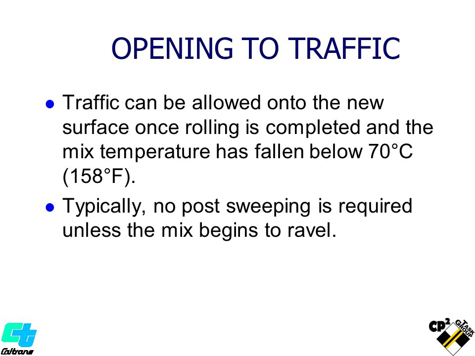 OPENING TO TRAFFIC Traffic can be allowed onto the new surface once rolling is completed and the mix temperature has fallen below 70°C (158°F). Typica