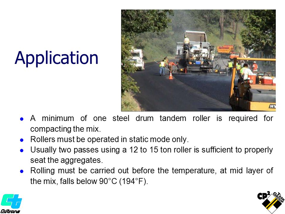 Application A minimum of one steel drum tandem roller is required for compacting the mix. Rollers must be operated in static mode only. Usually two pa
