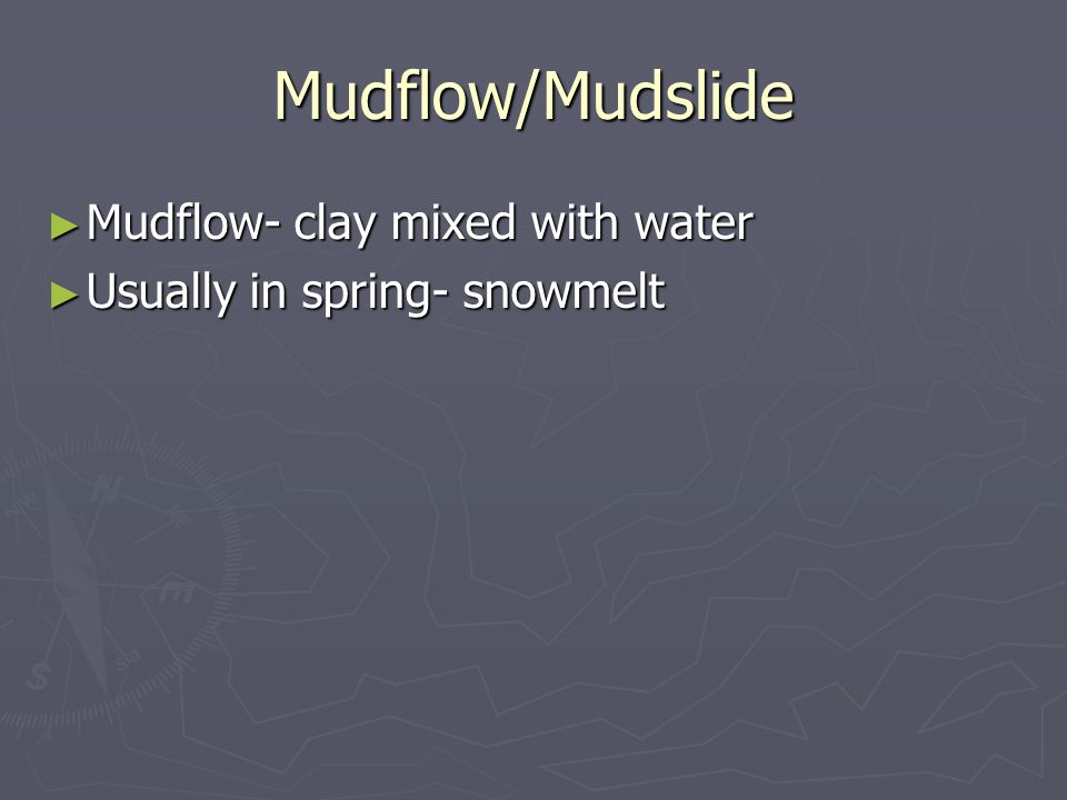 Mudflow/Mudslide ► Mudflow- clay mixed with water ► Usually in spring- snowmelt