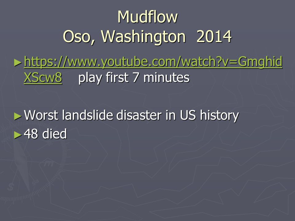 Mudflow Oso, Washington 2014 ► https://www.youtube.com/watch v=Gmghid XScw8 play first 7 minutes https://www.youtube.com/watch v=Gmghid XScw8 https://www.youtube.com/watch v=Gmghid XScw8 ► Worst landslide disaster in US history ► 48 died