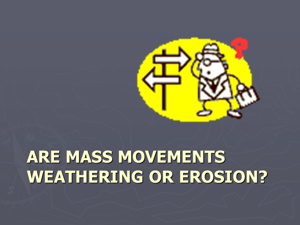 ARE MASS MOVEMENTS WEATHERING OR EROSION