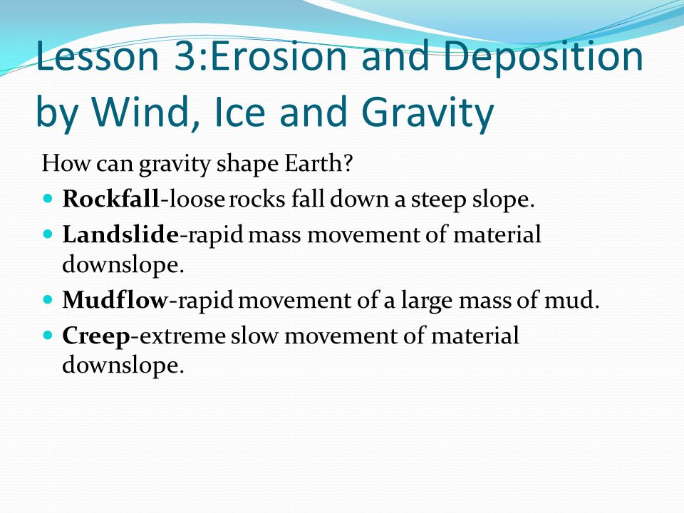Lesson 3:Erosion and Deposition by Wind, Ice and Gravity How can gravity shape Earth? Rockfall-loose rocks fall down a steep slope. Landslide-rapid ma