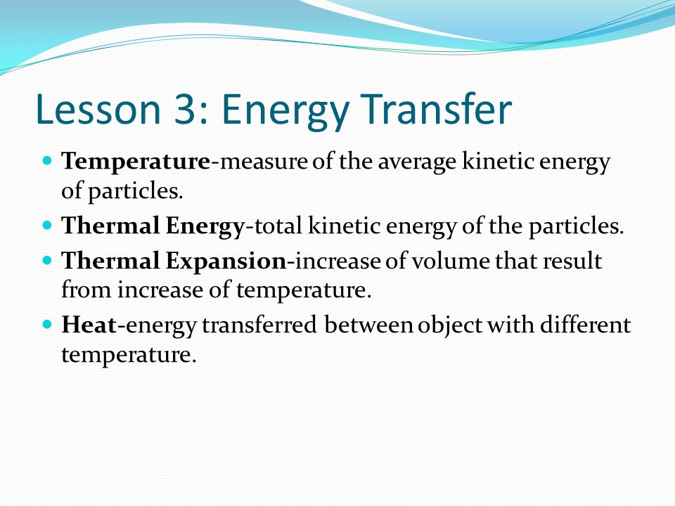 Lesson 3: Energy Transfer Temperature-measure of the average kinetic energy of particles. Thermal Energy-total kinetic energy of the particles. Therma