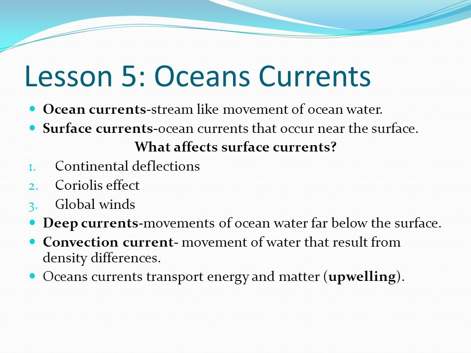 Lesson 5: Oceans Currents Ocean currents-stream like movement of ocean water. Surface currents-ocean currents that occur near the surface. What affect