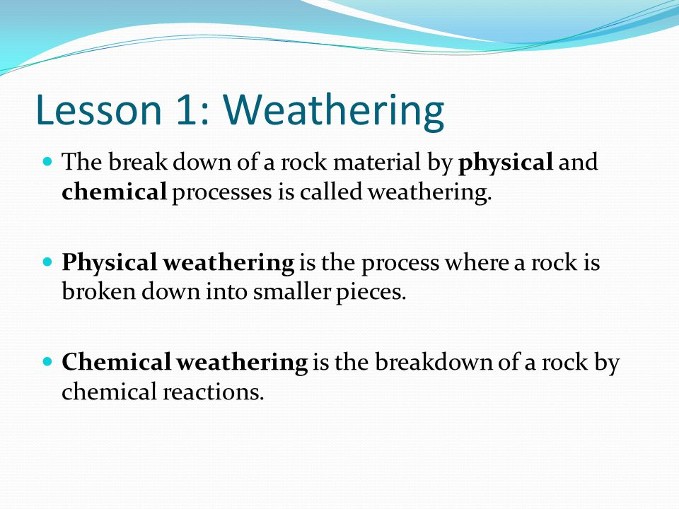 Lesson 1: Weathering Agents of Physical Weathering Temperature (ice wedging) Pressure (exfoliation) Plant and Animals Water (abrasion) Wind (abrasion) Gravity (abrasion)