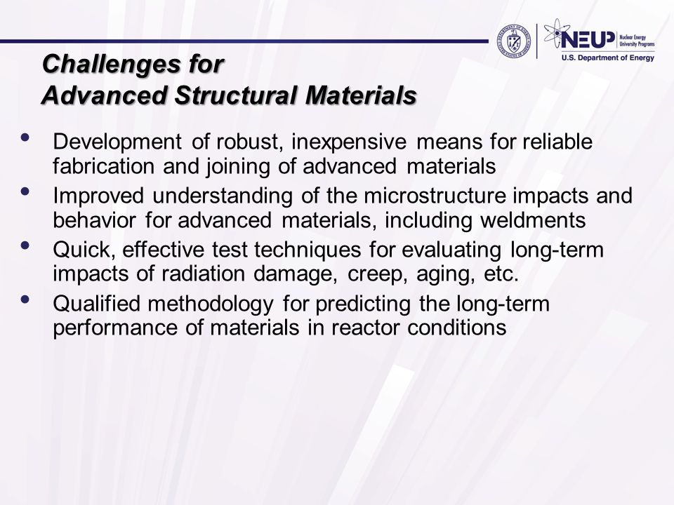 Challenges for Advanced Structural Materials Development of robust, inexpensive means for reliable fabrication and joining of advanced materials Improved understanding of the microstructure impacts and behavior for advanced materials, including weldments Quick, effective test techniques for evaluating long-term impacts of radiation damage, creep, aging, etc.