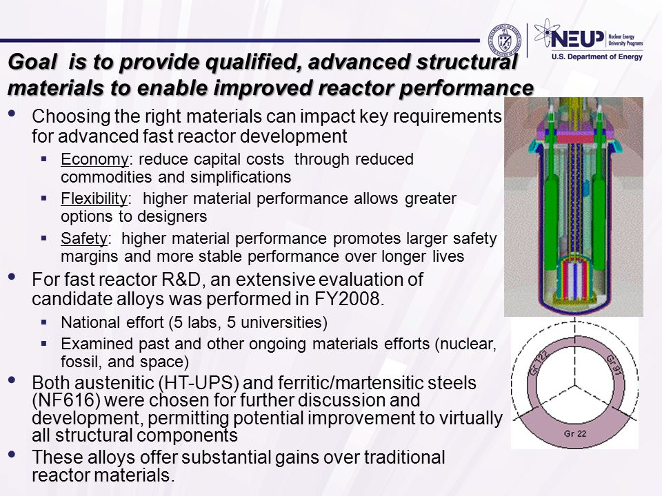 Goal is to provide qualified, advanced structural materials to enable improved reactor performance Choosing the right materials can impact key requirements for advanced fast reactor development  Economy: reduce capital costs through reduced commodities and simplifications  Flexibility: higher material performance allows greater options to designers  Safety: higher material performance promotes larger safety margins and more stable performance over longer lives For fast reactor R&D, an extensive evaluation of candidate alloys was performed in FY2008.