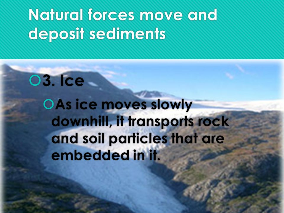 Natural forces move and deposit sediments  3.