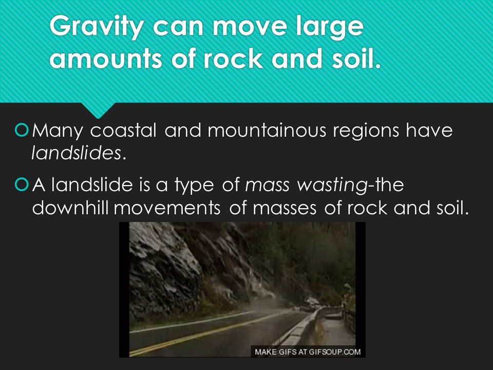 Gravity can move large amounts of rock and soil.