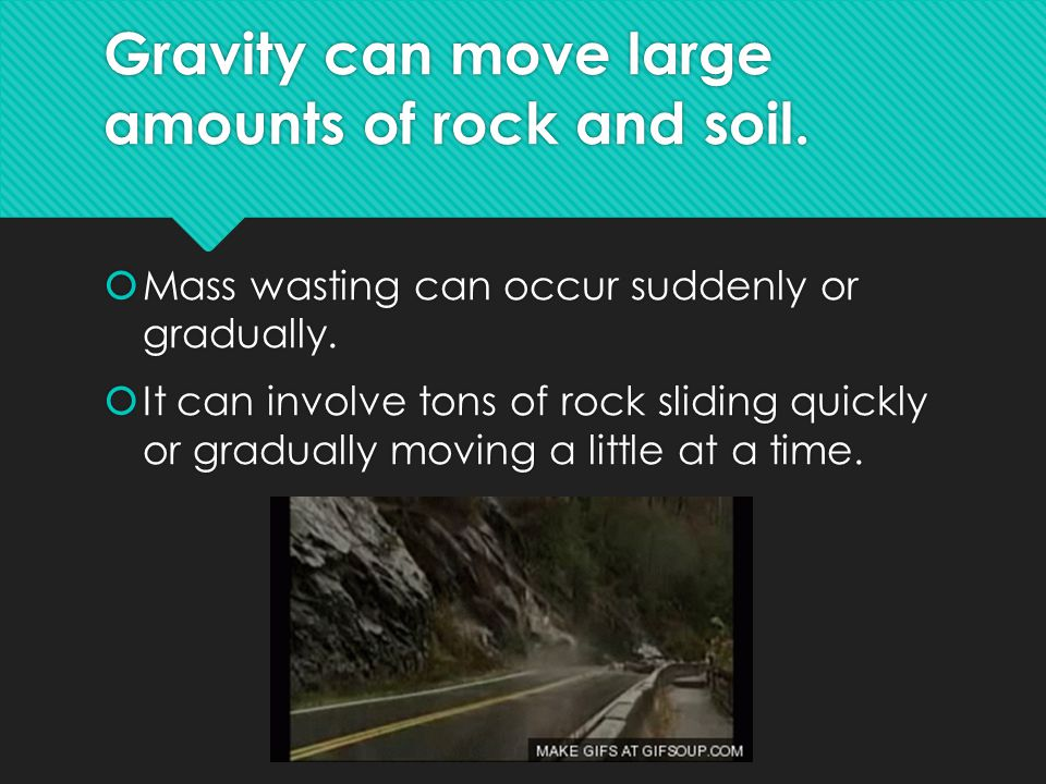 Gravity can move large amounts of rock and soil. Mass wasting can occur suddenly or gradually.